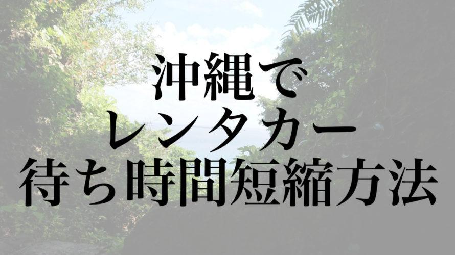 沖縄観光にレンタカー・借りる待ち時間が長い!短縮方法はある?